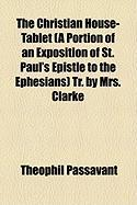 The Christian House-Tablet (a Portion of an Exposition of St. Paul's Epistle to the Ephesians) Tr. by Mrs. Clarke