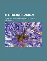The French Garden; A Diary And Manual Of Intensive Cultivation - C. D. Mckay