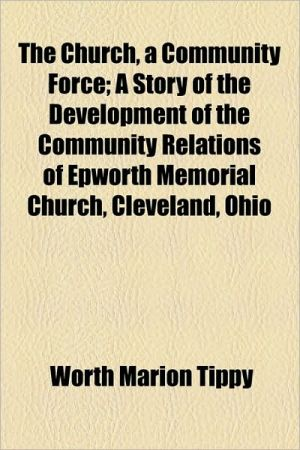 The Church, A Community Force; A Story Of The Development Of The Community Relations Of Epworth Memorial Church, Cleveland, Ohio - Worth Marion Tippy
