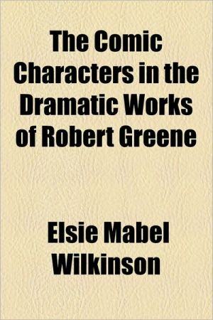 The Comic Characters In The Dramatic Works Of Robert Greene - Elsie Mabel Wilkinson