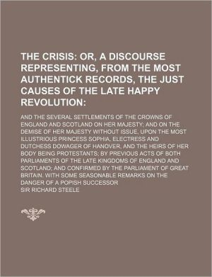 The Crisis, Or, A Discourse Representing, From The Most Authentick Records, The Just Causes Of The Late Happy Revolution; And The Several - Sir Richard Steele
