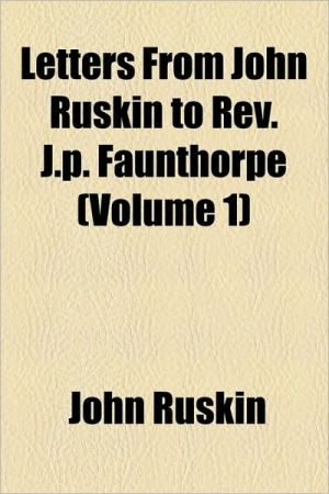 Letters From John Ruskin To Rev. J.P. Faunthorpe (Volume 1) - John Ruskin