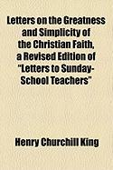 """Letters on the Greatness and Simplicity of the Christian Faith, a Revised Edition of """"Letters to Sunday-School Teachers"""""""