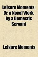 Leisure Moments; Or, a Novel Work, by a Domestic Servant