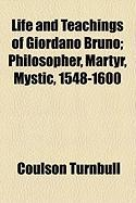 Life and Teachings of Giordano Bruno; Philosopher, Martyr, Mystic, 1548-1600