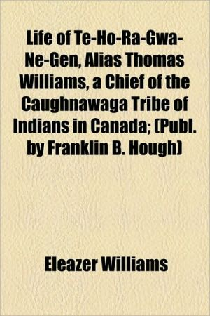 Life Of Te-Ho-Ra-Gwa-Ne-Gen, Alias Thomas Williams, A Chief Of The Caughnawaga Tribe Of Indians In Canada; (Publ. By Franklin B. Hough)