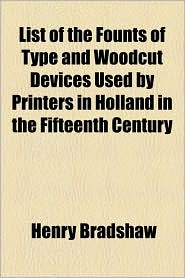 List of the Founts of Type and Woodcut Devices Used by Printers in Holland in the Fifteenth Century - Henry Bradshaw