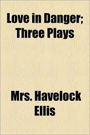 Love in Danger; Three Plays - Mrs Havelock Ellis