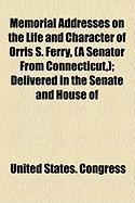 Memorial Addresses on the Life and Character of Orris S. Ferry, (a Senator from Connecticut, ); Delivered in the Senate and House of