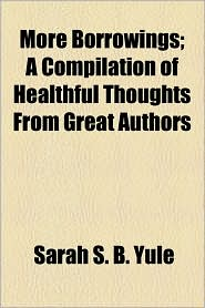 More Borrowings; A Compilation Of Healthful Thoughts From Great Authors - Sarah S.B. Yule