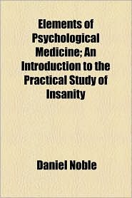 Elements Of Psychological Medicine; An Introduction To The Practical Study Of Insanity - Daniel Noble