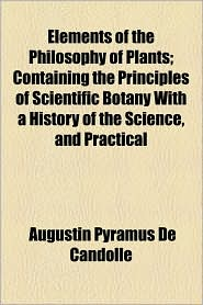 Elements Of The Philosophy Of Plants; Containing The Principles Of Scientific Botany With A History Of The Science, And Practical - Augustin Pyramus De Candolle