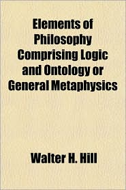 Elements of Philosophy Comprising Logic and Ontology or General Metaphysics - Walter H. Hill