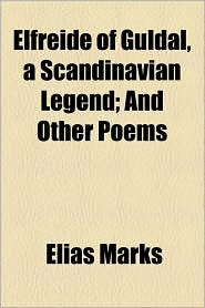 Elfreide Of Guldal, A Scandinavian Legend; And Other Poems - Elias Marks
