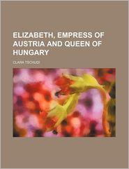 Elizabeth, Empress Of Austria And Queen Of Hungary - Clara Tschudi