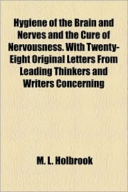 Hygiene Of The Brain And Nerves And The Cure Of Nervousness. With Twenty-Eight Original Letters From Leading Thinkers And Writers Concerning - M.L. Holbrook