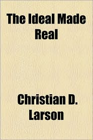 The Ideal Made Real - Christian D. Larson