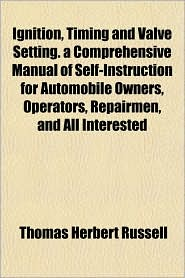 Ignition, Timing and Valve Setting. a Comprehensive Manual of Self-Instruction for Automobile Owners, Operators, Repairmen, and All Interested