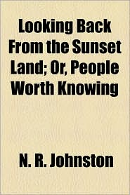 Looking Back From the Sunset Land; Or, People Worth Knowing - N. R. Johnston
