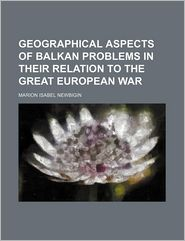Geographical Aspects of Balkan Problems in Their Relation to the Great European War - Marion Isabel Newbigin