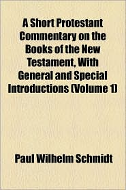 A Short Protestant Commentary on the Books of the New Testament, with General and Special Introductions (Volume 1) - Paul Wilhelm Schmidt