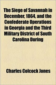 The Siege of Savannah in December, 1864, and the Confederate Operations in Georgia and the Third Military District of South Carolina During - Charles Colcock Jones