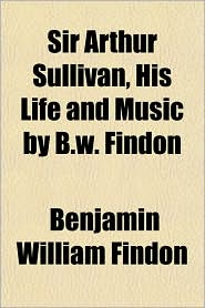 Sir Arthur Sullivan, His Life and Music by B.w. Findon - Benjamin William Findon
