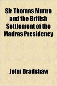 Sir Thomas Munro and the British Settlement of the Madras Presidency - John Bradshaw M.A.