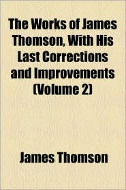 The Works Of James Thomson, With His Last Corrections And Improvements (Volume 2) - James Thomson