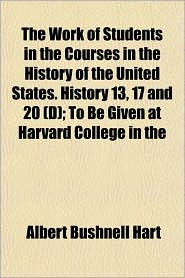The Work of Students in the Courses in the History of the United States. History 13, 17 and 20 (D); To Be Given at Harvard College in the - Albert Bushnell Hart