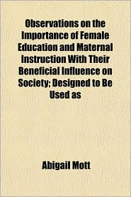 Observations on the Importance of Female Education and Maternal Instruction with Their Beneficial Influence on Society; Designed to Be Used as - Abigail Mott