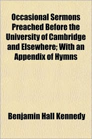 Occasional Sermons Preached Before the University of Cambridge and Elsewhere; With an Appendix of Hymns - Benjamin Hall Kennedy