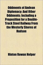 Oddments Of Andean Diplomacy; And Other Oddments; Including A Proposition For A Double-Track Steel Railway From The Westerly Shores Of Hudson - Hinton Rowan Helper