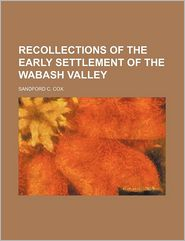 Recollections of the Early Settlement of the Wabash Valley - Sandford C. Cox