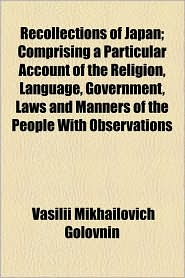 Recollections Of Japan; Comprising A Particular Account Of The Religion, Language, Government, Laws And Manners Of The People With Observations - Vasilii Mikhailovich Golovnin