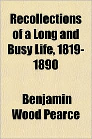 Recollections of a Long and Busy Life, 1819-1890 - Benjamin Wood Pearce