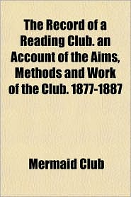 The Record of a Reading Club. an Account of the Aims, Methods and Work of the Club. 1877-1887 - Mermaid Club