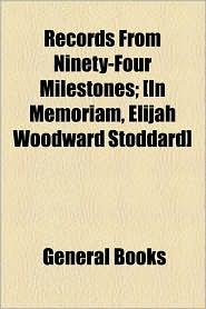 Records From Ninety-Four Milestones; [In Memoriam, Elijah Woodward Stoddard] - General Books