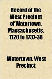 Record Of The West Precinct Of Watertown, Massachusetts, 1720 To 1737-38 - Watertown. West Precinct