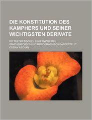 Die Konstitution Des Kamphers Und Seiner Wichtigsten Derivate; Die Theoretischen Ergebnisse Der Kampherforschung Monographisch Dargestellt