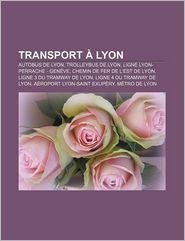Transport Lyon - Source Wikipedia, Livres Groupe (Editor)