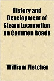 History and Development of Steam Locomotion on Common Roads - William Fletcher