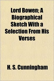 Lord Bowen; A Biographical Sketch with a Selection from His Verses - H. S. Cunningham