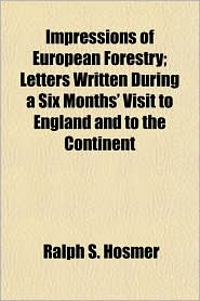 Impressions of European Forestry; Letters Written During a Six Months' Visit to England and to the Continent - Ralph S. Hosmer