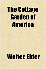 The Cottage Garden of America - Walter. Elder
