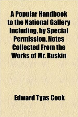 A Popular Handbook To The National Gallery Including, By Special Permission, Notes Collected From The Works Of Mr. Ruskin