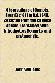 Observations of Comets, from B.C. 611 to A.D. 1640. Extracted from the Chinese Annals. Translated, with Introductory Remarks, and an Appendix, - John Williams