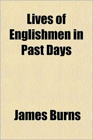 Lives of Englishmen in Past Days - James Burns