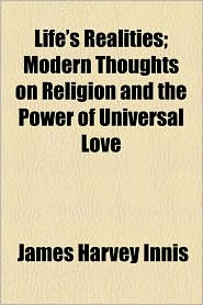 Life's Realities; Modern Thoughts On Religion And The Power Of Universal Love - James Harvey Innis