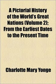 A Pictorial History Of The World's Great Nations (Volume 2); From The Earliest Dates To The Present Time - Charlotte Mary Yonge
